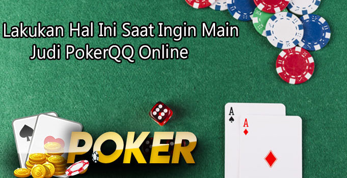 Lakukan Hal Ini Saat Ingin Main Judi PokerQQ Online